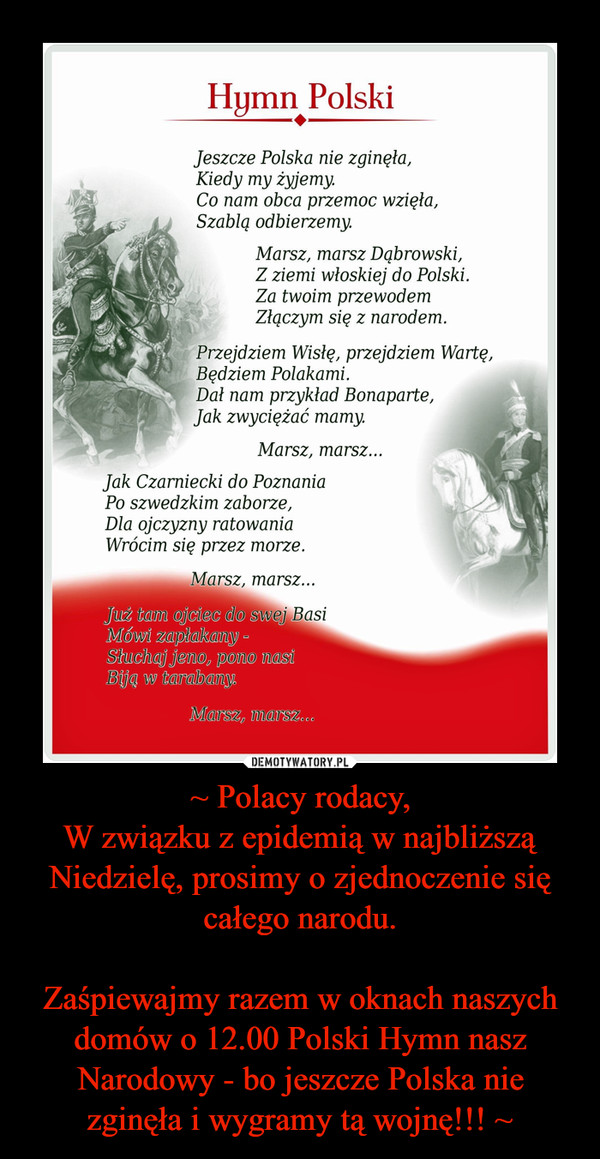 ~ Polacy rodacy,W związku z epidemią w najbliższą Niedzielę, prosimy o zjednoczenie się całego narodu.Zaśpiewajmy razem w oknach naszych domów o 12.00 Polski Hymn nasz Narodowy - bo jeszcze Polska nie zginęła i wygramy tą wojnę!!! ~ –