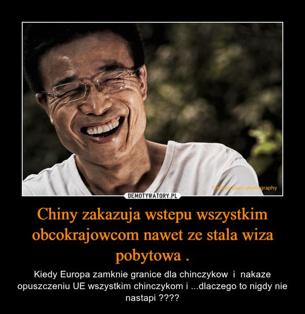 Chiny zakazuja wstepu wszystkim obcokrajowcom nawet ze stala wiza pobytowa . – Kiedy Europa zamknie granice dla chinczykow  i  nakaze opuszczeniu UE wszystkim chinczykom i ...dlaczego to nigdy nie nastapi ????