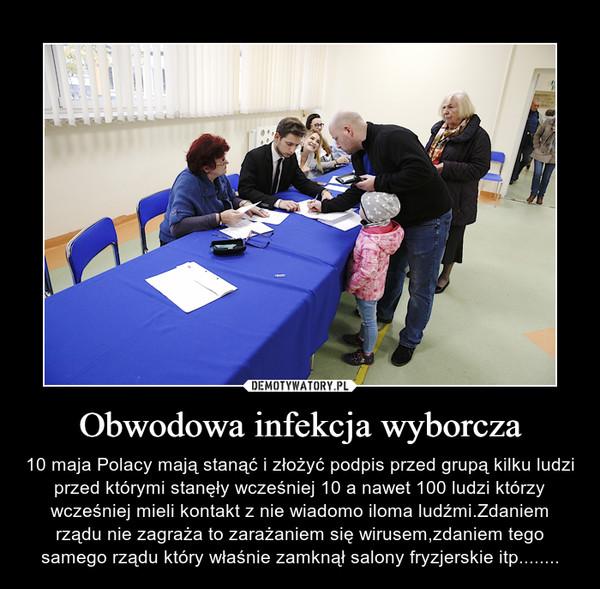Obwodowa infekcja wyborcza – 10 maja Polacy mają stanąć i złożyć podpis przed grupą kilku ludzi przed którymi stanęły wcześniej 10 a nawet 100 ludzi którzy wcześniej mieli kontakt z nie wiadomo iloma ludźmi.Zdaniem rządu nie zagraża to zarażaniem się wirusem,zdaniem tego samego rządu który właśnie zamknął salony fryzjerskie itp........