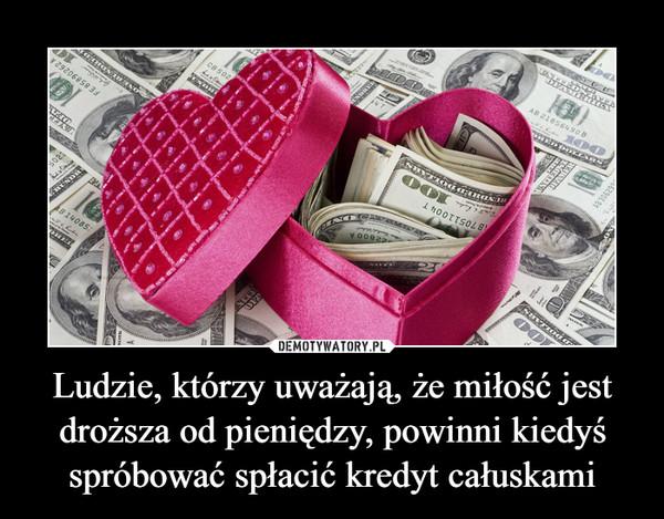 Ludzie, którzy uważają, że miłość jest droższa od pieniędzy, powinni kiedyś spróbować spłacić kredyt całuskami –