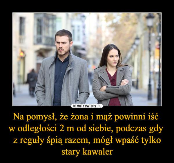 Na pomysł, że żona i mąż powinni iść w odległości 2 m od siebie, podczas gdy z reguły śpią razem, mógł wpaść tylko stary kawaler –
