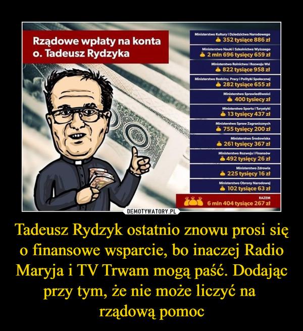Tadeusz Rydzyk ostatnio znowu prosi się o finansowe wsparcie, bo inaczej Radio Maryja i TV Trwam mogą paść. Dodając przy tym, że nie może liczyć na rządową pomoc –