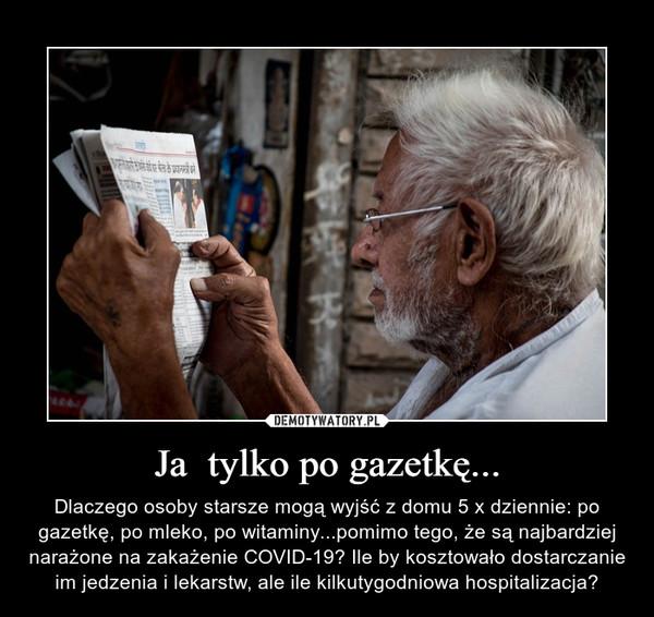 Ja  tylko po gazetkę... – Dlaczego osoby starsze mogą wyjść z domu 5 x dziennie: po gazetkę, po mleko, po witaminy...pomimo tego, że są najbardziej narażone na zakażenie COVID-19? Ile by kosztowało dostarczanie im jedzenia i lekarstw, ale ile kilkutygodniowa hospitalizacja?