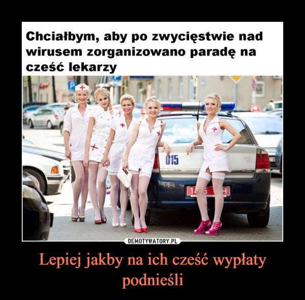 Lepiej jakby na ich cześć wypłaty podnieśli –  Chciałbym, aby po zwycięstwie nad wirusem zorganizowano paradę na cześć lekarzy