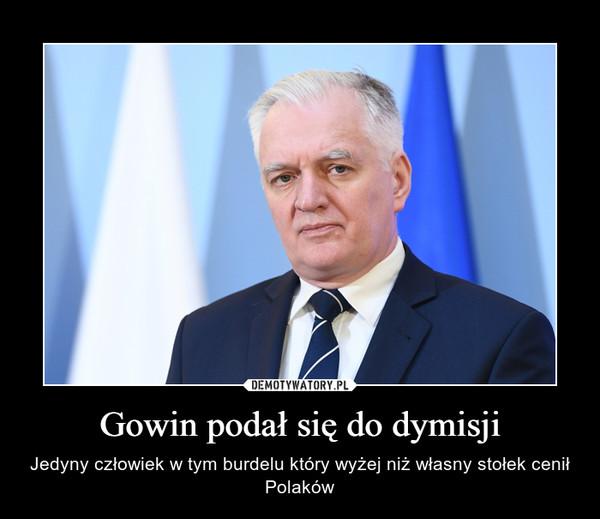 Gowin podał się do dymisji – Jedyny człowiek w tym burdelu który wyżej niż własny stołek cenił Polaków