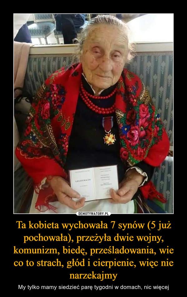 Ta kobieta wychowała 7 synów (5 już pochowała), przeżyła dwie wojny, komunizm, biedę, prześladowania, wie co to strach, głód i cierpienie, więc nie narzekajmy – My tylko mamy siedzieć parę tygodni w domach, nic więcej
