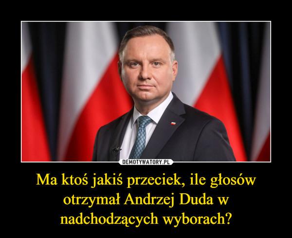 Ma ktoś jakiś przeciek, ile głosów otrzymał Andrzej Duda w nadchodzących wyborach? –