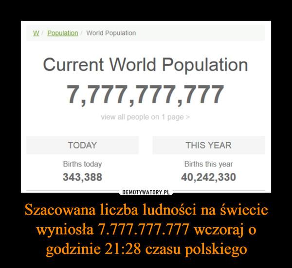 Szacowana liczba ludności na świecie wyniosła 7.777.777.777 wczoraj o godzinie 21:28 czasu polskiego –