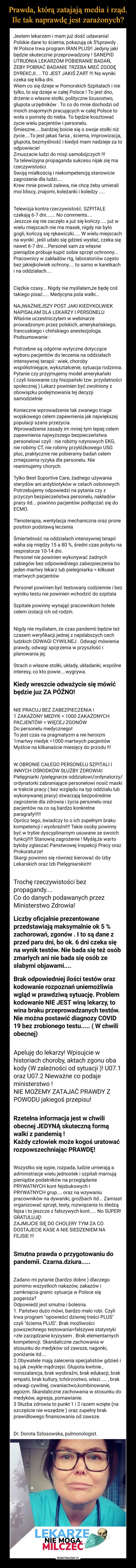 –  Jestem lekarzem i mam już dość udawania!Polskie dane to ściema, pokazują ok 5%prawdy.W Polsce trwa program IRAN PLUS! Jedyny jakibędzie skutecznie przeprowadzony ! SANEPIDUTRUDNIA LEKARZOM POBIERANIE BADAŃ,ŻEBY POBRAĆ BADANIE TRZEBA MIEĆ ZGODĘDYREKCJI.. TO JEST JAKIŚ ŻART !!! Na wynikiczeka się kilka dni.Wiem co się dzieje w Pomorskich Szpitalach i nietylko, to się dzieje w całej Polsce ! To jest dno,drżenie o własne stołki, polityczne lizusostwo,głupota urzędników . To co do mnie dochodzi odmoich znajomych pracujących w całej Polsce towoła o pomstę do nieba. To będzie kosztowaćżycie wielu pacjentów i personelu.Śmieszne.bardziej boicie się o swoje stołki niżżycie.To jest jakaś farsa , ściema, improwizacja,głupota, bezmyślność i kiedyś mam nadzieje za toodpowiecie!Zmuszacie ludzi do misji samobójczych !!!Ta telewizyjna propaganda sukcesu nijak się marzeczywistości.Swoją miałkością i niekompetencją stanowiciezagrożenie dla ludzi..Krew mnie powoli zalewa, nie chcę żeby umieralimoi bliscy, znajomi, koleżanki i koledzy .Telewizja kontra rzeczywistość. SZPITALEczekają 6-7 dni.. No comments..Jeszcze się nie zaczęło a już się kończy.. już wwielu miejscach nie ma masek, nigdy nie byłogogli, kończą się rękawiczki.. W wielu miejscachna wyniki , jeśli udało się gdzieś wysłać, czeka sięnawet 6-7 dni..Personel sam za własnepieniądze próbuje kupić sobie sprzęt ochronny...Pracownicy w zakładów rtg, laboratoriów częstobez jakiejkolwiek ochrony.. to samo w karetkachi na oddziałach....Ciężkie czasy... Nigdy nie myślałam,że będę cośtakiego pisać.. Medycyna pola walki...NAJWAŻNIEJSZY POST JAKI KIEDYKOLWIEKNAPISAŁAM DLA LEKARZY I PERSONELUWłaśnie uczestniczyłam w webinarzeprowadzonym przez polskich, amerykańskiego,francuskiego i chińskiego anestezjologa.Podsumowanie :Potrzebne są odgórne wytyczne dotyczącewyboru pacjentów do leczenia na oddziałachintensywnej terapii : wiek, chorobywspółistniejące, wykształcenie, sytuacja rodzinna.Pytanie czy przyjmujemy model amerykański( czyli losowa