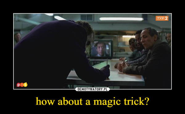 how about a magic trick? –