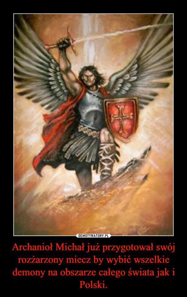 Archanioł Michał już przygotował swój rozżarzony miecz by wybić wszelkie demony na obszarze całego świata jak i Polski. –