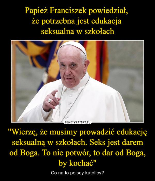 """""""Wierzę, że musimy prowadzić edukację seksualną w szkołach. Seks jest darem od Boga. To nie potwór, to dar od Boga, by kochać"""" – Co na to polscy katolicy?"""