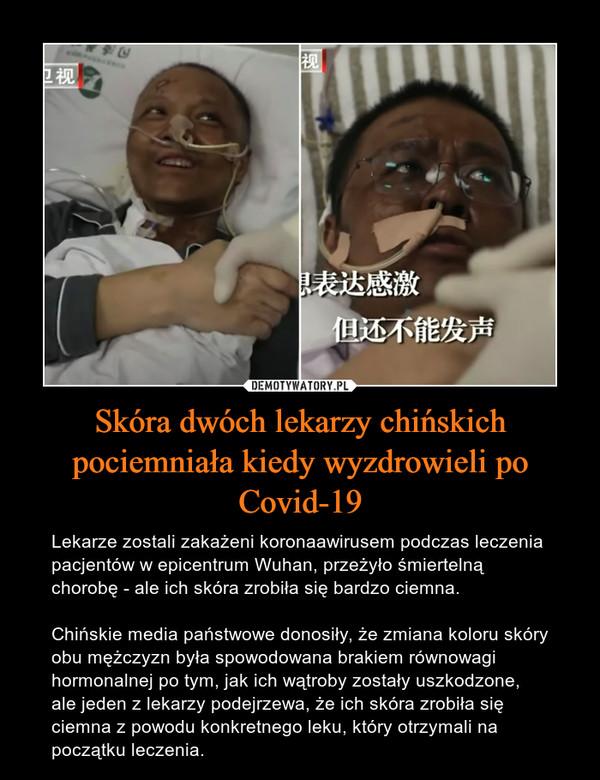 Skóra dwóch lekarzy chińskich pociemniała kiedy wyzdrowieli po Covid-19 – Lekarze zostali zakażeni koronaawirusem podczas leczenia pacjentów w epicentrum Wuhan, przeżyło śmiertelną chorobę - ale ich skóra zrobiła się bardzo ciemna.Chińskie media państwowe donosiły, że zmiana koloru skóry obu mężczyzn była spowodowana brakiem równowagi hormonalnej po tym, jak ich wątroby zostały uszkodzone, ale jeden z lekarzy podejrzewa, że ich skóra zrobiła się ciemna z powodu konkretnego leku, który otrzymali na początku leczenia.