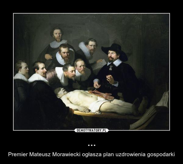 ... – Premier Mateusz Morawiecki ogłasza plan uzdrowienia gospodarki
