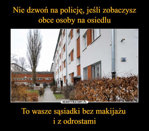Nie dzwoń na policję, jeśli zobaczysz obce osoby na osiedlu To wasze sąsiadki bez makijażu  i z odrostami