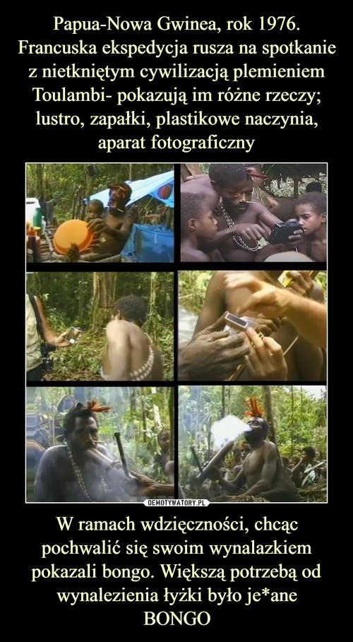 Papua-Nowa Gwinea, rok 1976. Francuska ekspedycja rusza na spotkanie z nietkniętym cywilizacją plemieniem Toulambi- pokazują im różne rzeczy; lustro, zapałki, plastikowe naczynia, aparat fotograficzny W ramach wdzięczności, chcąc pochwalić się swoim wynalazkiem pokazali bongo. Większą potrzebą od wynalezienia łyżki było je*ane BONGO