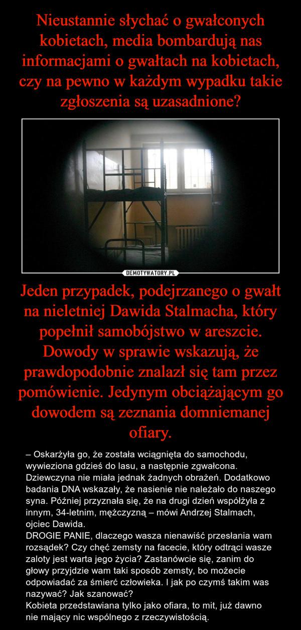 Jeden przypadek, podejrzanego o gwałt na nieletniej Dawida Stalmacha, który popełnił samobójstwo w areszcie. Dowody w sprawie wskazują, że prawdopodobnie znalazł się tam przez pomówienie. Jedynym obciążającym go dowodem są zeznania domniemanej ofiary. – – Oskarżyła go, że została wciągnięta do samochodu, wywieziona gdzieś do lasu, a następnie zgwałcona. Dziewczyna nie miała jednak żadnych obrażeń. Dodatkowo badania DNA wskazały, że nasienie nie należało do naszego syna. Później przyznała się, że na drugi dzień współżyła z innym, 34-letnim, mężczyzną – mówi Andrzej Stalmach, ojciec Dawida. DROGIE PANIE, dlaczego wasza nienawiść przesłania wam rozsądek? Czy chęć zemsty na facecie, który odtrąci wasze zaloty jest warta jego życia? Zastanówcie się, zanim do głowy przyjdzie wam taki sposób zemsty, bo możecie odpowiadać za śmierć człowieka. I jak po czymś takim was nazywać? Jak szanować? Kobieta przedstawiana tylko jako ofiara, to mit, już dawno nie mający nic wspólnego z rzeczywistością.