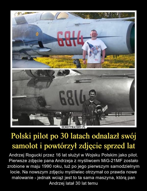 Polski pilot po 30 latach odnalazł swój samolot i powtórzył zdjęcie sprzed lat – Andrzej Rogucki przez 16 lat służył w Wojsku Polskim jako pilot. Pierwsze zdjęcie pana Andrzeja z myśliwcem MiG-21MF zostało zrobione w maju 1990 roku, tuż po jego pierwszym samodzielnym locie. Na nowszym zdjęciu myśliwiec otrzymał co prawda nowe malowanie - jednak wciąż jest to ta sama maszyna, którą pan Andrzej latał 30 lat temu