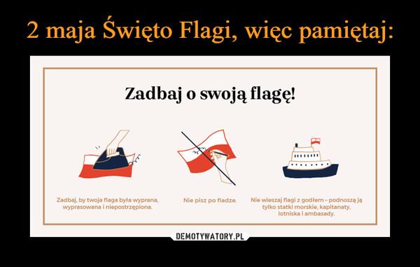 –  Zadbaj o swoją flagę! Zadbaj, by twoja flaga była wyprana, sowanalnieptrzępiona Nie pisz po fladze. Nie wieszaj flagi z godłem- podnoszą ja tylko statki morskie, kapitanaty, lotniska i ambasady.