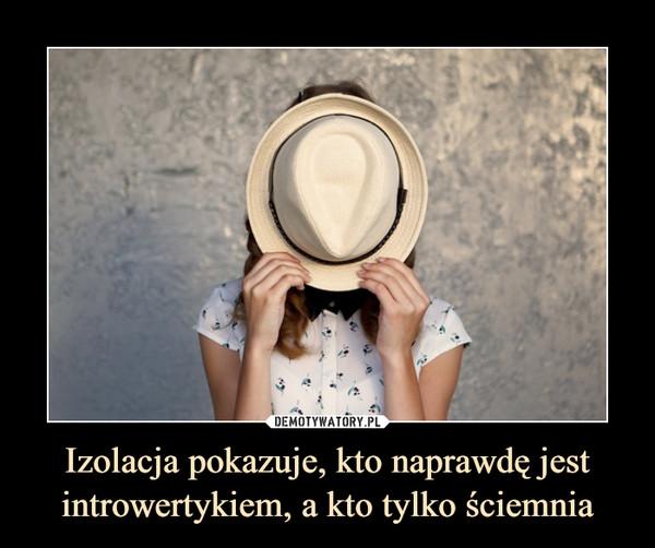 Izolacja pokazuje, kto naprawdę jest introwertykiem, a kto tylko ściemnia –
