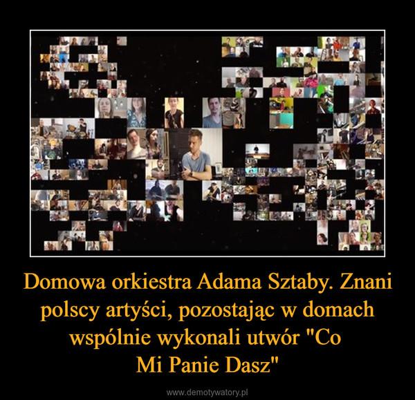 """Domowa orkiestra Adama Sztaby. Znani polscy artyści, pozostając w domach wspólnie wykonali utwór """"Co Mi Panie Dasz"""" –"""