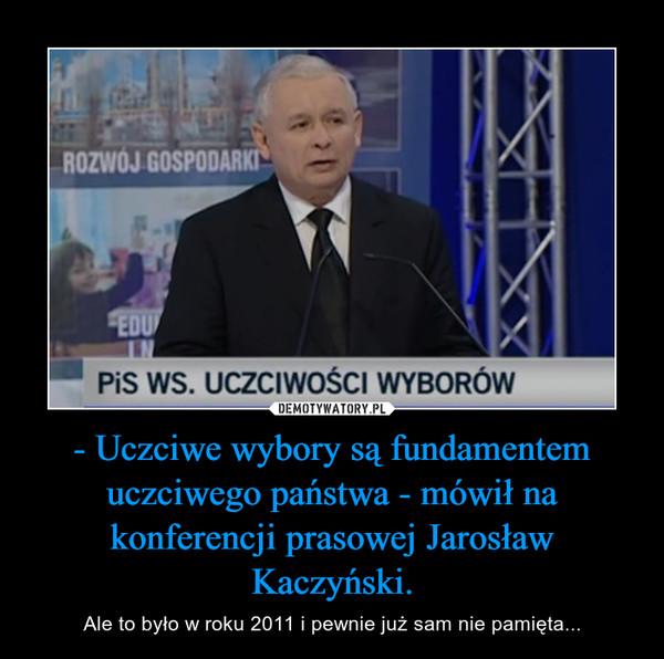 - Uczciwe wybory są fundamentem uczciwego państwa - mówił na konferencji prasowej Jarosław Kaczyński. – Ale to było w roku 2011 i pewnie już sam nie pamięta...