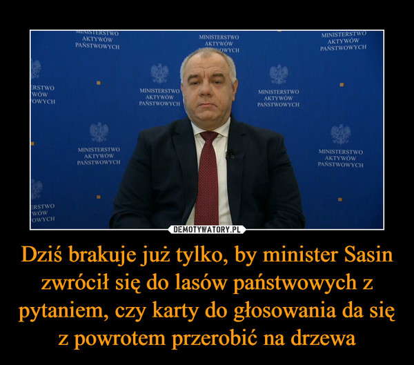 Dziś brakuje już tylko, by minister Sasin zwrócił się do lasów państwowych z pytaniem, czy karty do głosowania da się z powrotem przerobić na drzewa –