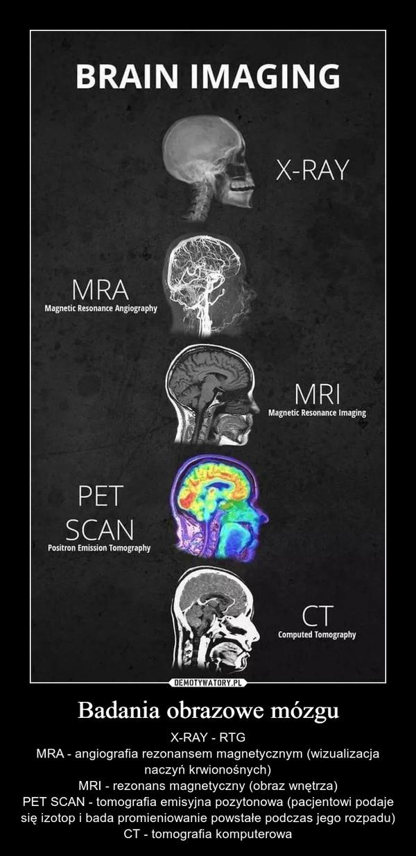 Badania obrazowe mózgu – X-RAY - RTGMRA - angiografia rezonansem magnetycznym (wizualizacja naczyń krwionośnych)MRI - rezonans magnetyczny (obraz wnętrza)PET SCAN - tomografia emisyjna pozytonowa (pacjentowi podaje się izotop i bada promieniowanie powstałe podczas jego rozpadu)CT - tomografia komputerowa