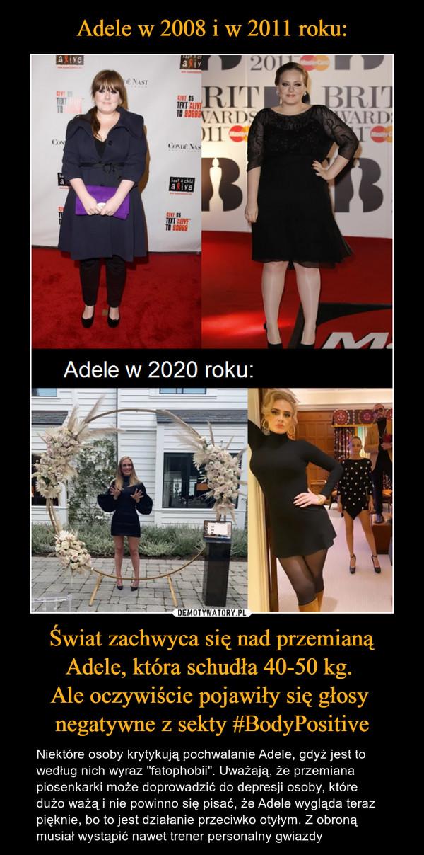 """Świat zachwyca się nad przemianą Adele, która schudła 40-50 kg. Ale oczywiście pojawiły się głosy negatywne z sekty #BodyPositive – Niektóre osoby krytykują pochwalanie Adele, gdyż jest to według nich wyraz """"fatophobii"""". Uważają, że przemiana piosenkarki może doprowadzić do depresji osoby, które dużo ważą i nie powinno się pisać, że Adele wygląda teraz pięknie, bo to jest działanie przeciwko otyłym. Z obroną musiał wystąpić nawet trener personalny gwiazdy"""