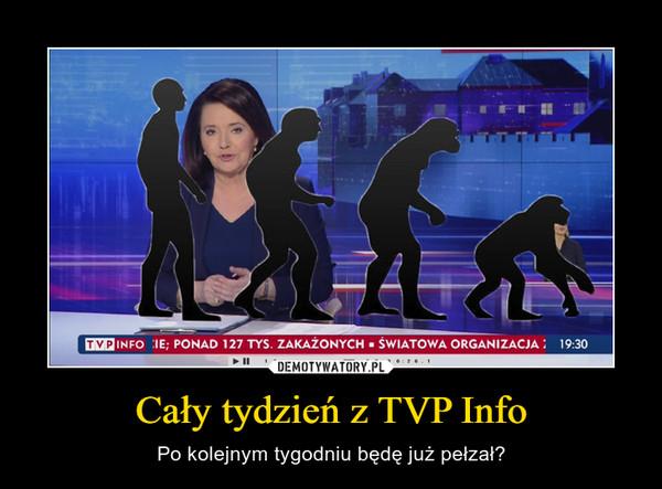 Cały tydzień z TVP Info – Po kolejnym tygodniu będę już pełzał?