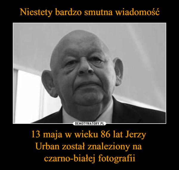 13 maja w wieku 86 lat Jerzy Urban został znaleziony na czarno-białej fotografii –