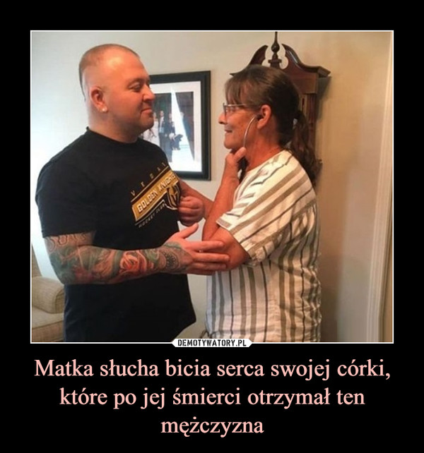 Matka słucha bicia serca swojej córki, które po jej śmierci otrzymał ten mężczyzna –