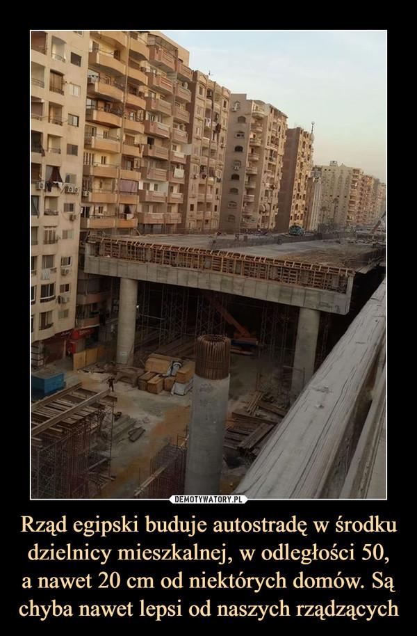 Rząd egipski buduje autostradę w środku dzielnicy mieszkalnej, w odległości 50,a nawet 20 cm od niektórych domów. Są chyba nawet lepsi od naszych rządzących –