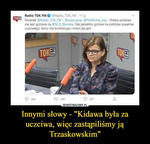 """Innymi słowy - """"Kidawa była za uczciwa, więc zastąpiliśmy ją Trzaskowskim"""" –"""