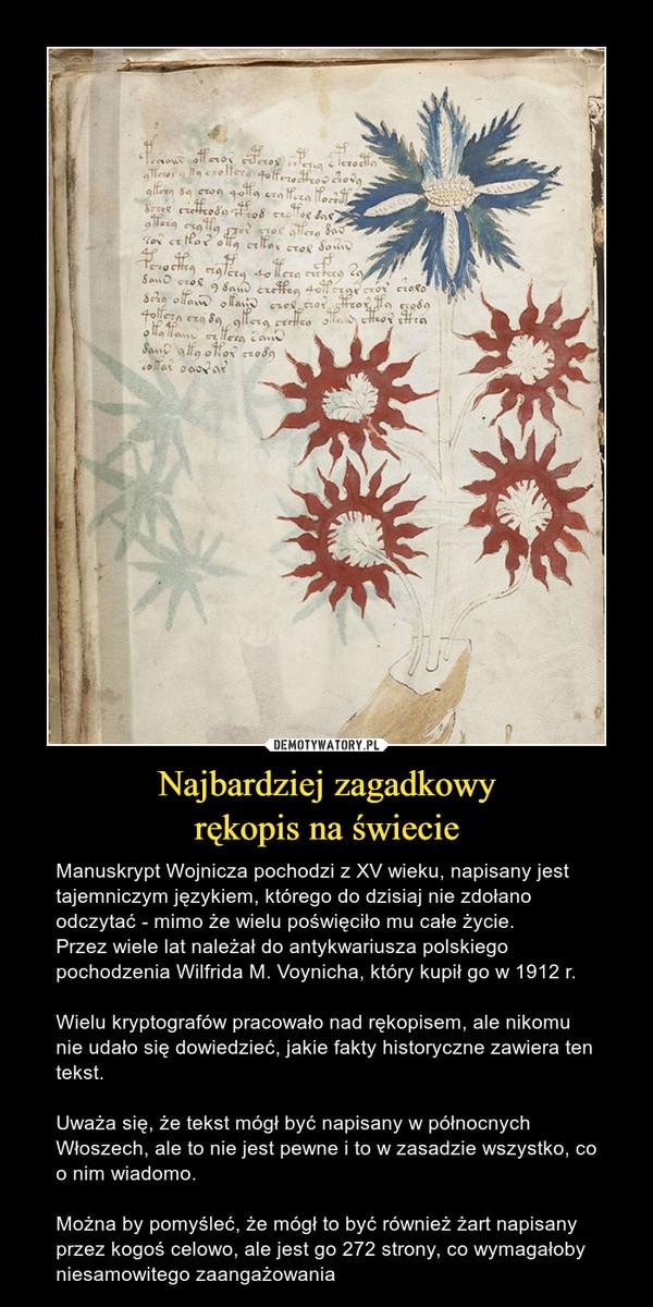 Najbardziej zagadkowyrękopis na świecie – Manuskrypt Wojnicza pochodzi z XV wieku, napisany jest tajemniczym językiem, którego do dzisiaj nie zdołano odczytać - mimo że wielu poświęciło mu całe życie.Przez wiele lat należał do antykwariusza polskiego pochodzenia Wilfrida M. Voynicha, który kupił go w 1912 r.Wielu kryptografów pracowało nad rękopisem, ale nikomu nie udało się dowiedzieć, jakie fakty historyczne zawiera ten tekst. Uważa się, że tekst mógł być napisany w północnych Włoszech, ale to nie jest pewne i to w zasadzie wszystko, co o nim wiadomo.Można by pomyśleć, że mógł to być również żart napisany przez kogoś celowo, ale jest go 272 strony, co wymagałoby niesamowitego zaangażowania