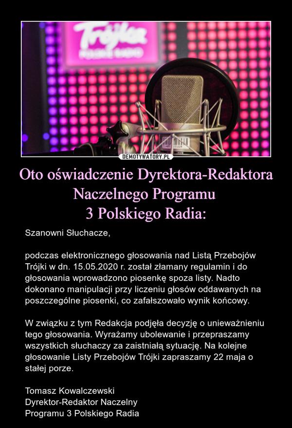Oto oświadczenie Dyrektora-RedaktoraNaczelnego Programu 3 Polskiego Radia: – Szanowni Słuchacze,podczas elektronicznego głosowania nad Listą Przebojów Trójki w dn. 15.05.2020 r. został złamany regulamin i do głosowania wprowadzono piosenkę spoza listy. Nadto dokonano manipulacji przy liczeniu głosów oddawanych na poszczególne piosenki, co zafałszowało wynik końcowy.W związku z tym Redakcja podjęła decyzję o unieważnieniu tego głosowania. Wyrażamy ubolewanie i przepraszamy wszystkich słuchaczy za zaistniałą sytuację. Na kolejne głosowanie Listy Przebojów Trójki zapraszamy 22 maja o stałej porze.Tomasz KowalczewskiDyrektor-Redaktor NaczelnyProgramu 3 Polskiego Radia
