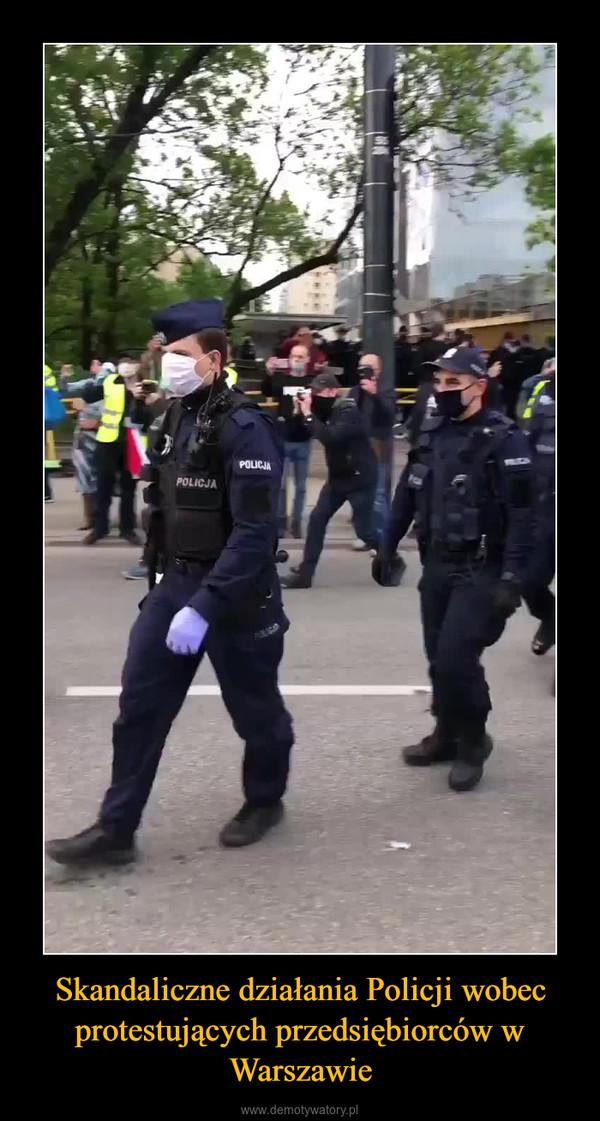Skandaliczne działania Policji wobec protestujących przedsiębiorców w Warszawie –