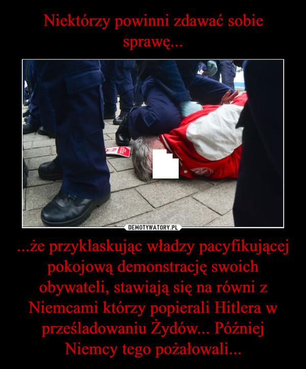 ...że przyklaskując władzy pacyfikującej pokojową demonstrację swoich obywateli, stawiają się na równi z Niemcami którzy popierali Hitlera w prześladowaniu Żydów... Później Niemcy tego pożałowali... –