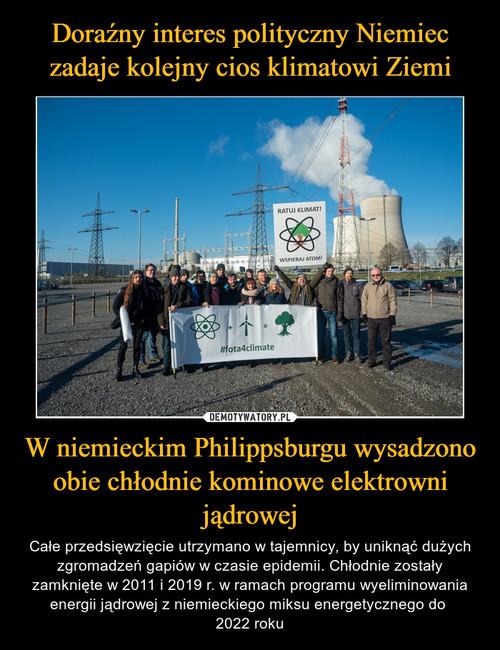 Doraźny interes polityczny Niemiec zadaje kolejny cios klimatowi Ziemi W niemieckim Philippsburgu wysadzono obie chłodnie kominowe elektrowni jądrowej