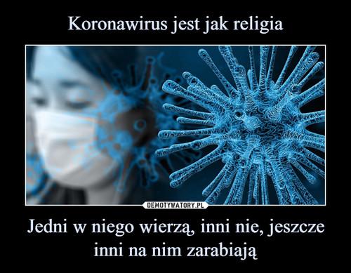 Koronawirus jest jak religia Jedni w niego wierzą, inni nie, jeszcze inni na nim zarabiają