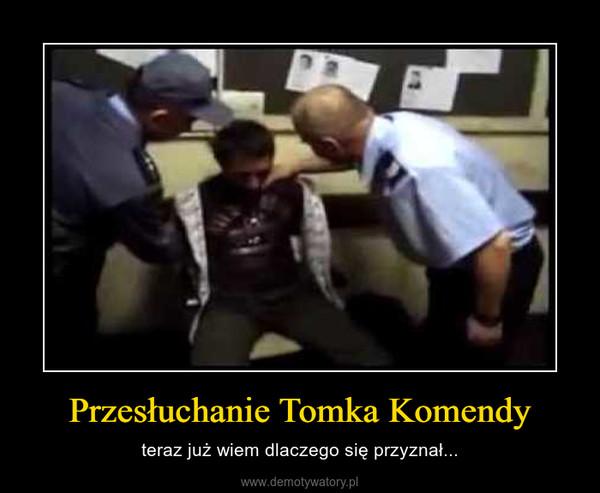 Przesłuchanie Tomka Komendy – teraz już wiem dlaczego się przyznał...