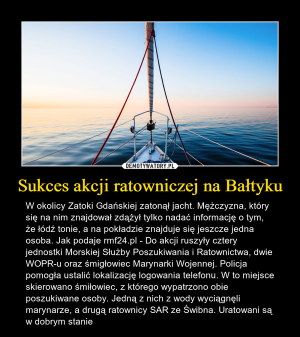 Sukces akcji ratowniczej na Bałtyku – W okolicy Zatoki Gdańskiej zatonął jacht. Mężczyzna, który się na nim znajdował zdążył tylko nadać informację o tym, że łódź tonie, a na pokładzie znajduje się jeszcze jedna osoba. Jak podaje rmf24.pl - Do akcji ruszyły cztery jednostki Morskiej Służby Poszukiwania i Ratownictwa, dwie WOPR-u oraz śmigłowiec Marynarki Wojennej. Policja pomogła ustalić lokalizację logowania telefonu. W to miejsce skierowano śmiłowiec, z którego wypatrzono obie poszukiwane osoby. Jedną z nich z wody wyciągnęli marynarze, a drugą ratownicy SAR ze Świbna. Uratowani są w dobrym stanie
