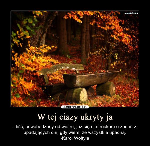 W tej ciszy ukryty ja – - liść, oswobodzony od wiatru, już się nie troskam o żaden z upadających dni, gdy wiem, że wszystkie upadną.-Karol Wojtyła