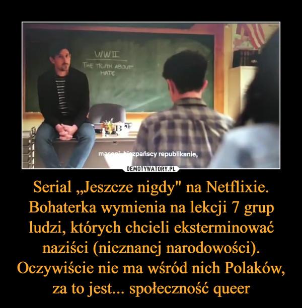 """Serial """"Jeszcze nigdy"""" na Netflixie. Bohaterka wymienia na lekcji 7 grup ludzi, których chcieli eksterminować naziści (nieznanej narodowości). Oczywiście nie ma wśród nich Polaków, za to jest... społeczność queer –"""
