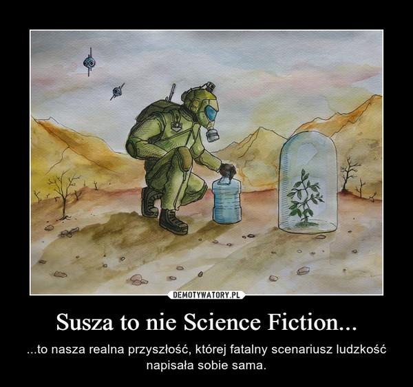 Susza to nie Science Fiction... – ...to nasza realna przyszłość, której fatalny scenariusz ludzkość napisała sobie sama.