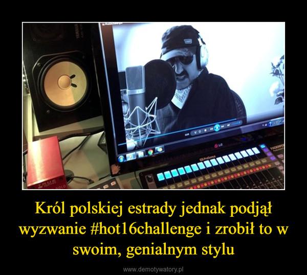 Król polskiej estrady jednak podjął wyzwanie #hot16challenge i zrobił to w swoim, genialnym stylu –