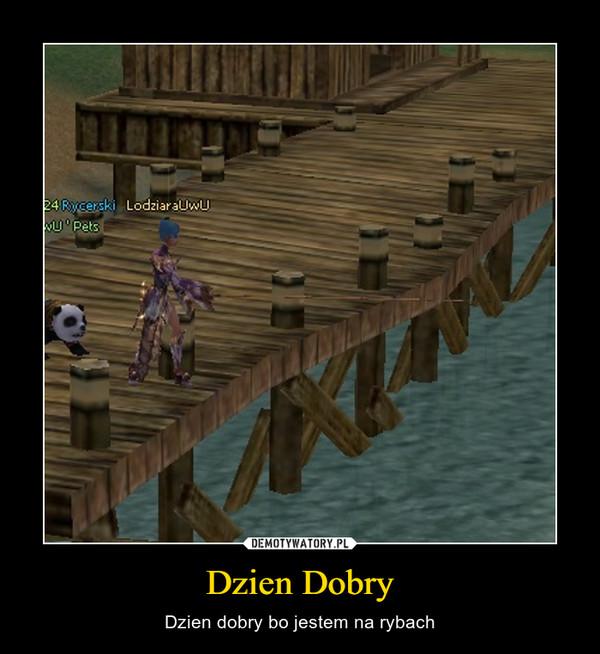 Dzien Dobry – Dzien dobry bo jestem na rybach