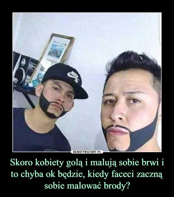 Skoro kobiety golą i malują sobie brwi i to chyba ok będzie, kiedy faceci zaczną sobie malować brody? –