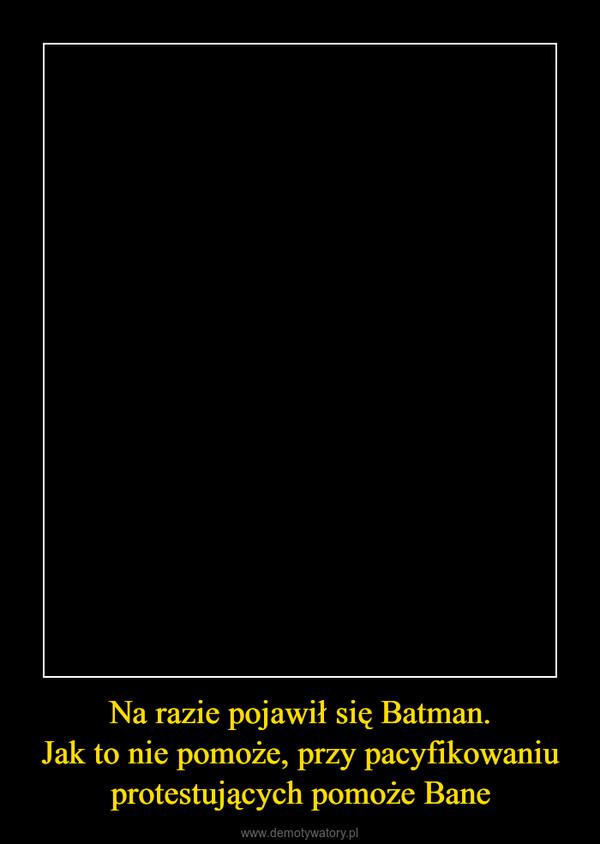 Na razie pojawił się Batman.Jak to nie pomoże, przy pacyfikowaniu protestujących pomoże Bane –