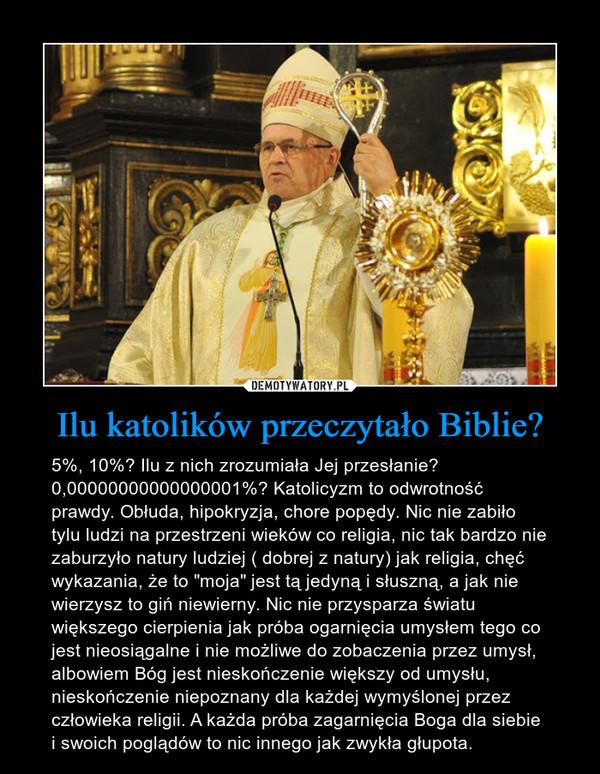 """Ilu katolików przeczytało Biblie? – 5%, 10%? Ilu z nich zrozumiała Jej przesłanie? 0,00000000000000001%? Katolicyzm to odwrotność prawdy. Obłuda, hipokryzja, chore popędy. Nic nie zabiło tylu ludzi na przestrzeni wieków co religia, nic tak bardzo nie zaburzyło natury ludziej ( dobrej z natury) jak religia, chęć wykazania, że to """"moja"""" jest tą jedyną i słuszną, a jak nie wierzysz to giń niewierny. Nic nie przysparza światu większego cierpienia jak próba ogarnięcia umysłem tego co jest nieosiągalne i nie możliwe do zobaczenia przez umysł, albowiem Bóg jest nieskończenie większy od umysłu, nieskończenie niepoznany dla każdej wymyślonej przez człowieka religii. A każda próba zagarnięcia Boga dla siebie i swoich poglądów to nic innego jak zwykła głupota."""